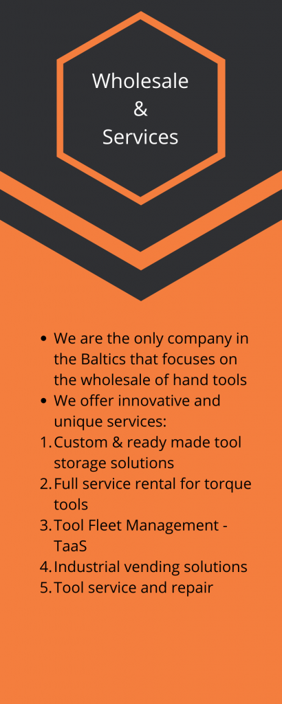Toolmarketing Wholesale & Services We are the only company, which focuses on the wholesale of hand tools and covers 3 Baltic countries We offer innovative and unique services: Custom & ready made tool storage solutions Full service rental for torque tools Tool Fleet Management - TaaS Industrial vending solutions Tool service and repair