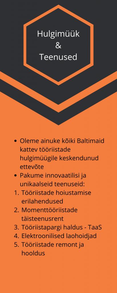 Toolmarketing Hulgimüük  & Teenused  Oleme ainuke kõiki Baltimaid kattev tööriistade hulgimüügile keskendunud ettevõte Pakume innovaatilisi ja unikaalseid teenuseid:  Tööriistade hoiustamise  erilahendused  Momenttööriistade  täisteenusrent  Tööriistapargi haldus - TaaS  Elektroonilised laohoidjad  Tööriistade remont ja  hooldus