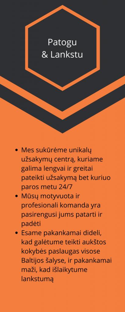 Patogu & Lankstu Mes sukūrėme unikalų užsakymų centrą, kuriame galima lengvai ir greitai pateikti užsakymą bet kuriuo paros metu 24/7 Mūsų motyvuota ir profesionali komanda yra pasirengusi jums patarti ir padėti Esame pakankamai dideli, kad galėtume teikti aukštos kokybės paslaugas visose Baltijos šalyse, ir pakankamai maži, kad išlaikytume lankstumą