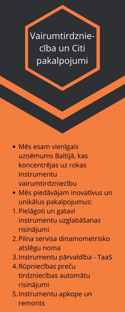 Vairumtirdznie-cība un Citi pakalpojumi Mēs esam vienīgais uzņēmums Baltijā, kas koncentrējas uz rokas instrumentu vairumtirdzniecību Mēs piedāvājam inovatīvus un unikālus pakalpojumus: Pielāgoti un gatavi instrumentu uzglabāšanas risinājumi Pilna servisa dinamometrisko atslēgu noma Instrumentu pārvaldība - TaaS Rūpniecības preču tirdzniecības automātu risinājumi Instrumentu apkope un remonts