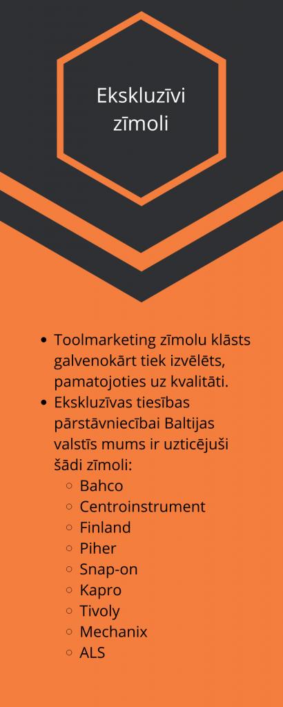 Ekskluzīvi zīmoli Toolmarketing zīmolu klāsts galvenokārt tiek izvēlēts, pamatojoties uz kvalitāti. Ekskluzīvas tiesības pārstāvniecībai Baltijas valstīs mums ir uzticējuši šādi zīmoli: Bahco Centroinstrument Finland Piher Snap-on Kapro Tivoly Mechanix ALS